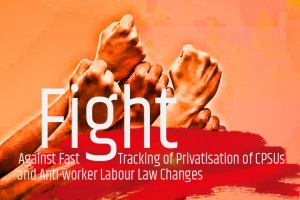 Prepare for Intensified United Fight Against Fast Tracking of Privatisation of CPSUs and Anti-worker Labour Law Changes by the Government